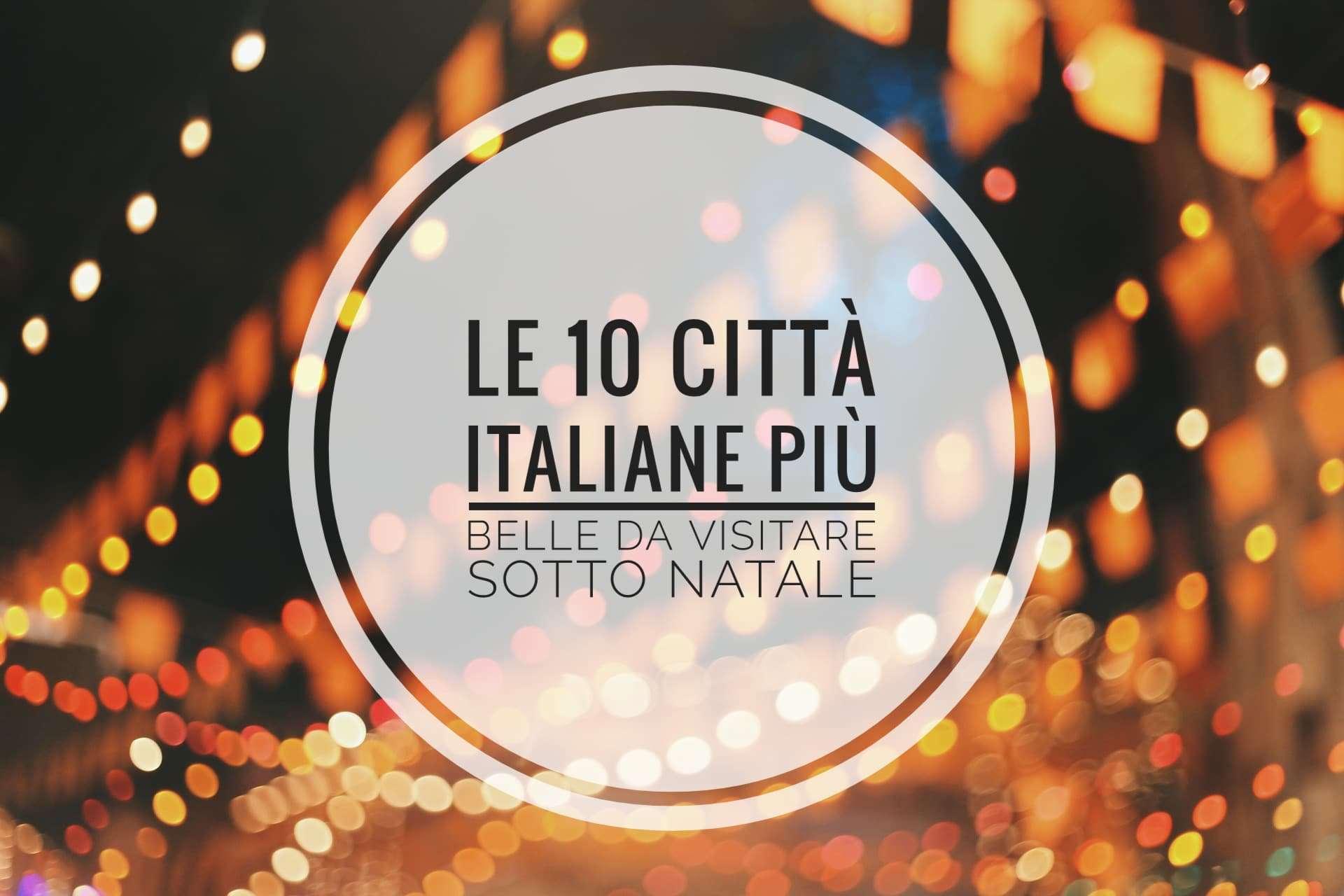 10 città italiane più belle da visitare sotto Natale da nord a sud